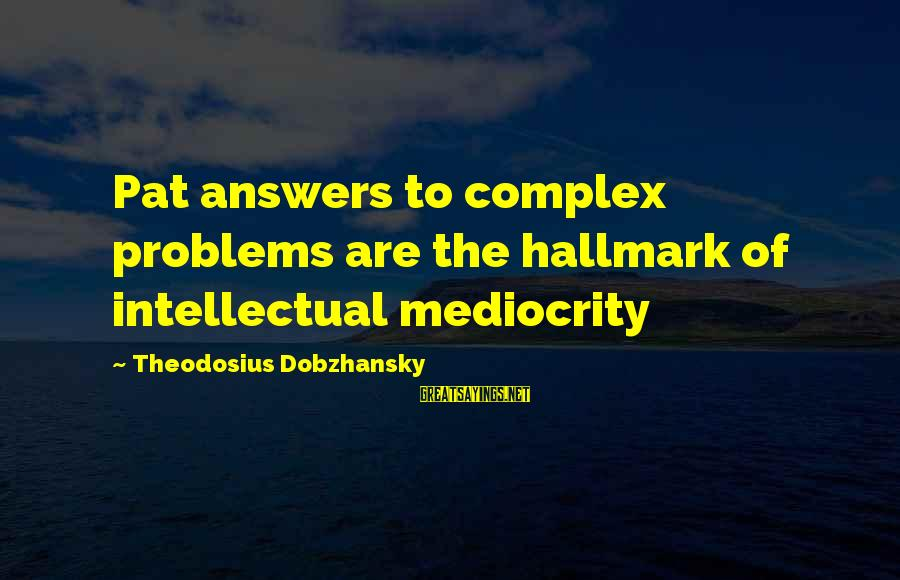 Theodosius Dobzhansky Sayings By Theodosius Dobzhansky: Pat answers to complex problems are the hallmark of intellectual mediocrity