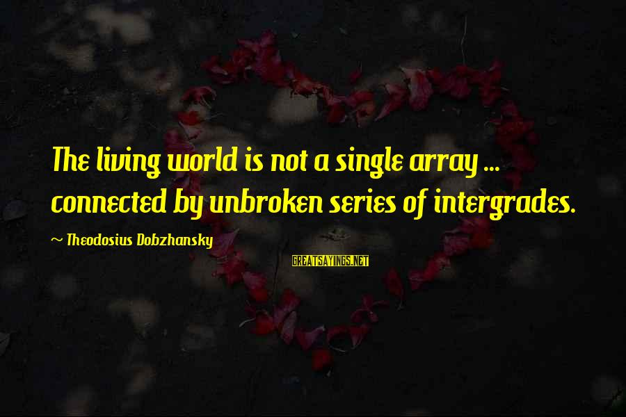 Theodosius Dobzhansky Sayings By Theodosius Dobzhansky: The living world is not a single array ... connected by unbroken series of intergrades.