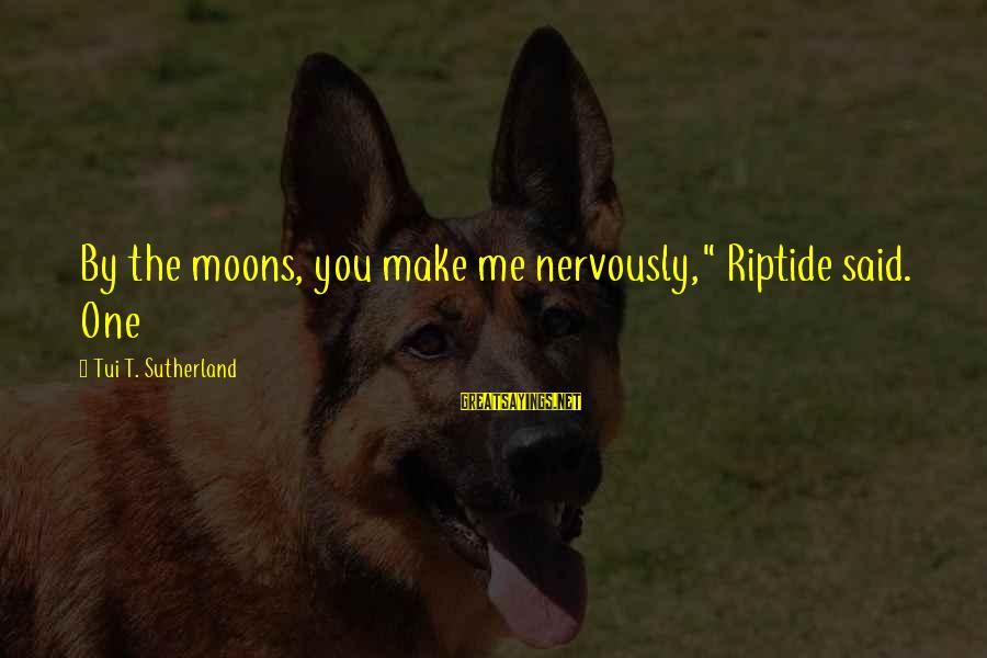 """Theodosius Dobzhansky Sayings By Tui T. Sutherland: By the moons, you make me nervously,"""" Riptide said. One"""