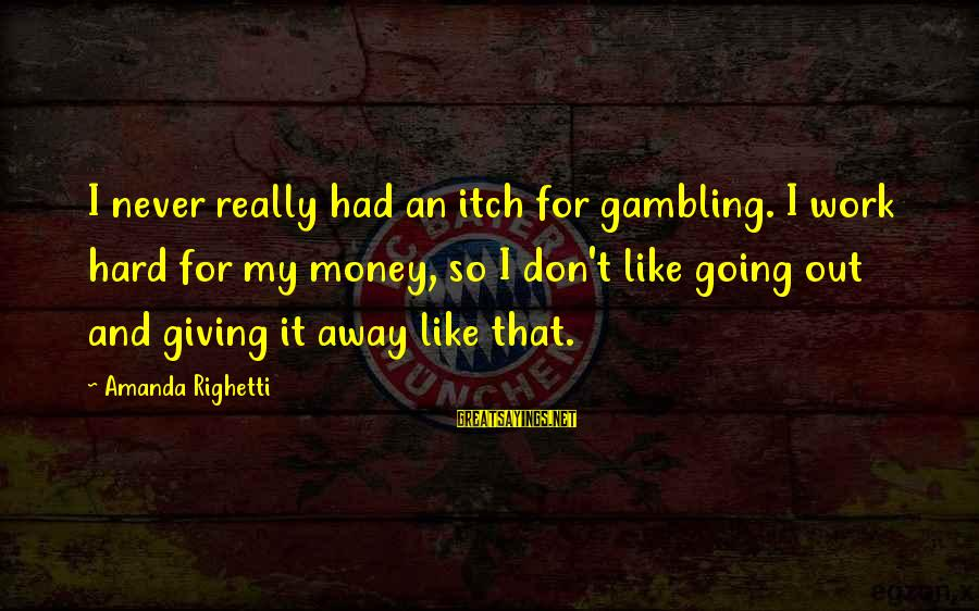 Therapeutic Recreation Sayings By Amanda Righetti: I never really had an itch for gambling. I work hard for my money, so