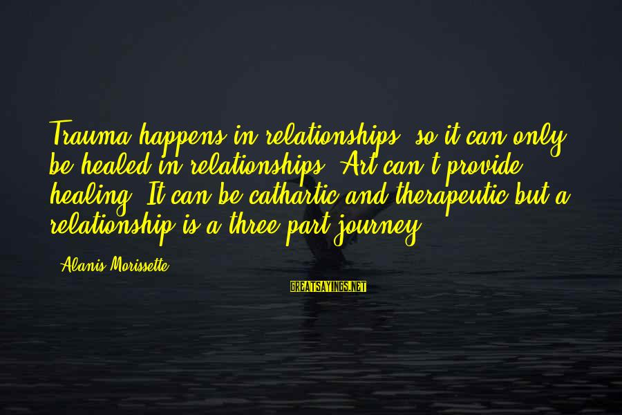 Therapeutic Sayings By Alanis Morissette: Trauma happens in relationships, so it can only be healed in relationships. Art can't provide