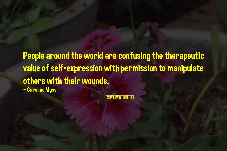 Therapeutic Sayings By Caroline Myss: People around the world are confusing the therapeutic value of self-expression with permission to manipulate