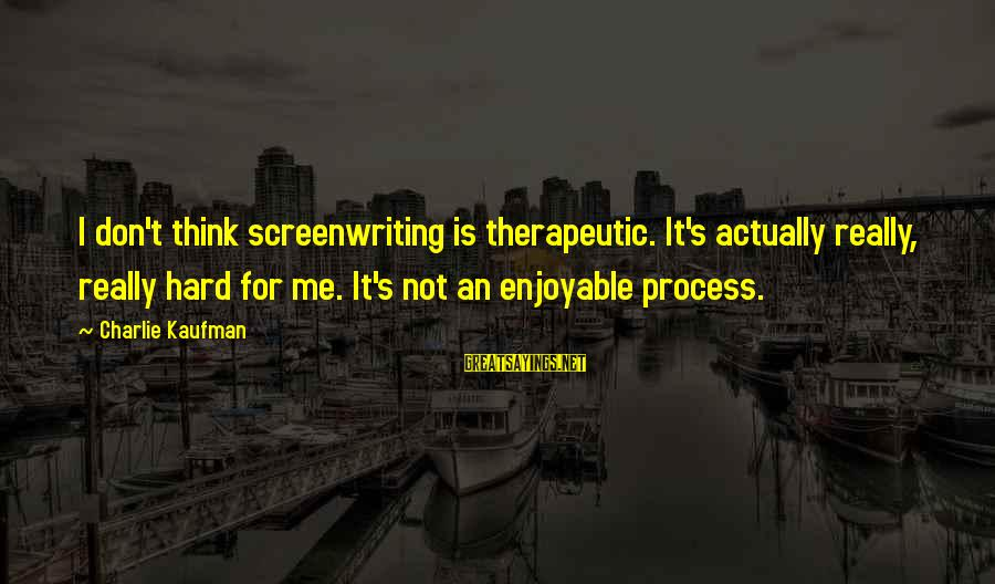 Therapeutic Sayings By Charlie Kaufman: I don't think screenwriting is therapeutic. It's actually really, really hard for me. It's not
