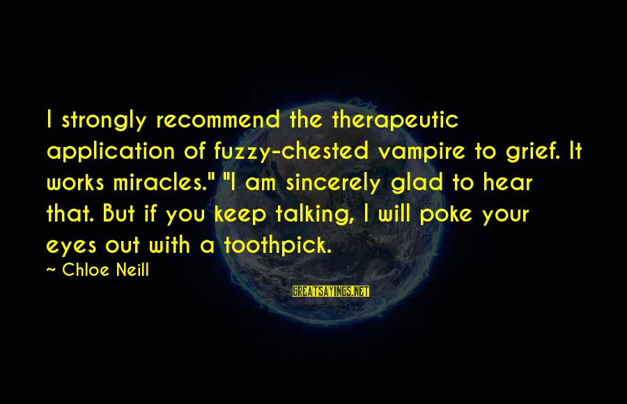 """Therapeutic Sayings By Chloe Neill: I strongly recommend the therapeutic application of fuzzy-chested vampire to grief. It works miracles."""" """"I"""