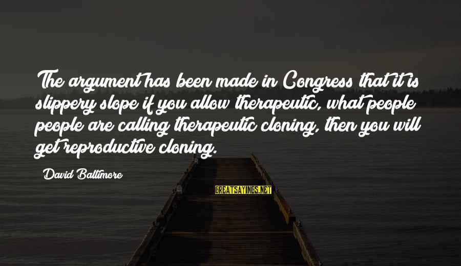 Therapeutic Sayings By David Baltimore: The argument has been made in Congress that it is slippery slope if you allow