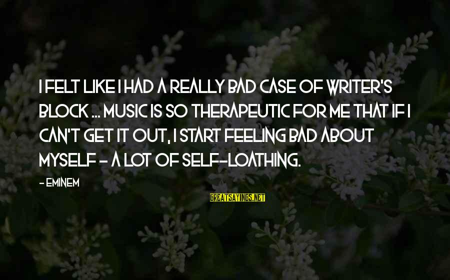 Therapeutic Sayings By Eminem: I felt like I had a really bad case of writer's block ... Music is