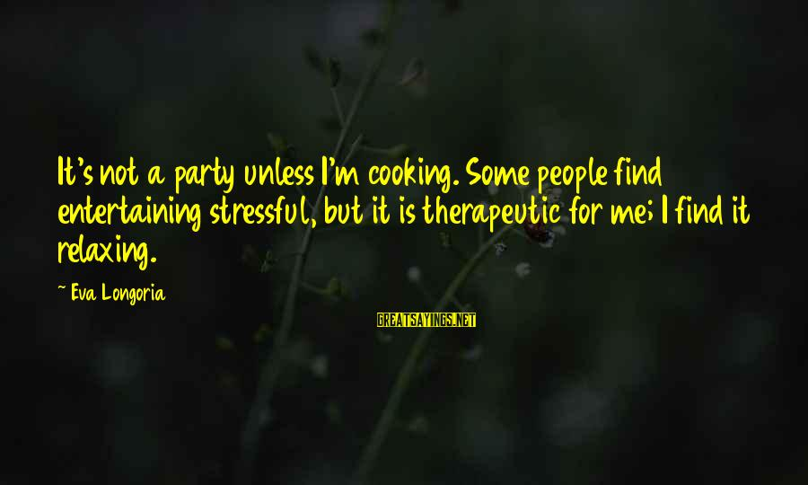 Therapeutic Sayings By Eva Longoria: It's not a party unless I'm cooking. Some people find entertaining stressful, but it is