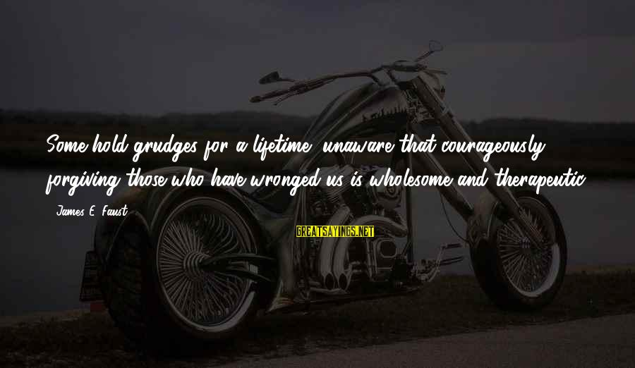 Therapeutic Sayings By James E. Faust: Some hold grudges for a lifetime, unaware that courageously forgiving those who have wronged us
