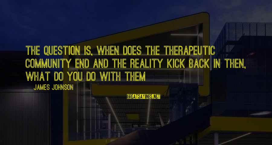 Therapeutic Sayings By James Johnson: The question is, when does the therapeutic community end and the reality kick back in