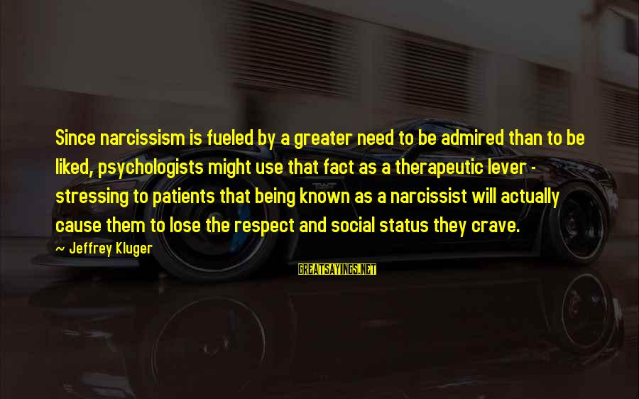Therapeutic Sayings By Jeffrey Kluger: Since narcissism is fueled by a greater need to be admired than to be liked,