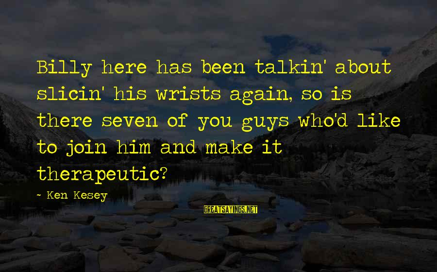 Therapeutic Sayings By Ken Kesey: Billy here has been talkin' about slicin' his wrists again, so is there seven of