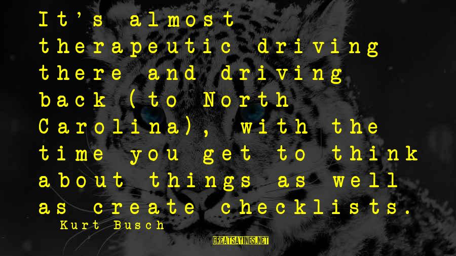 Therapeutic Sayings By Kurt Busch: It's almost therapeutic driving there and driving back (to North Carolina), with the time you