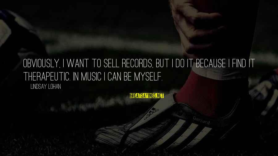 Therapeutic Sayings By Lindsay Lohan: Obviously, I want to sell records, but I do it because I find it therapeutic.