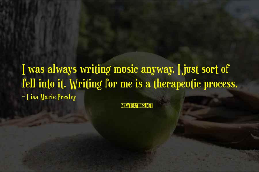 Therapeutic Sayings By Lisa Marie Presley: I was always writing music anyway. I just sort of fell into it. Writing for