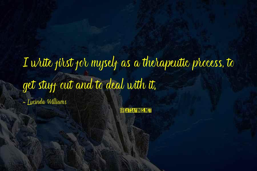 Therapeutic Sayings By Lucinda Williams: I write first for myself as a therapeutic process, to get stuff out and to