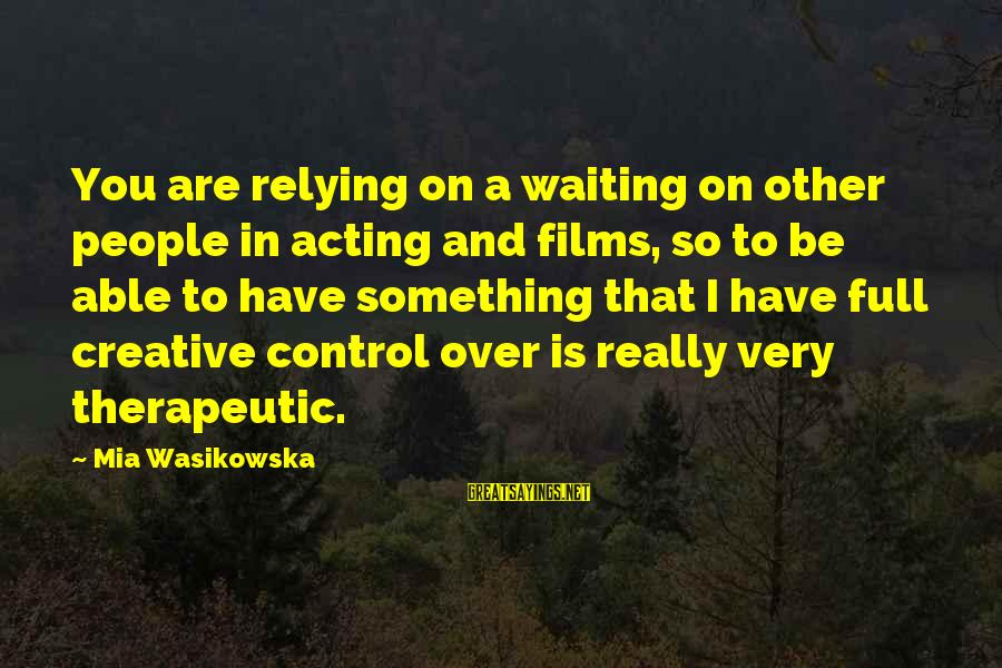Therapeutic Sayings By Mia Wasikowska: You are relying on a waiting on other people in acting and films, so to