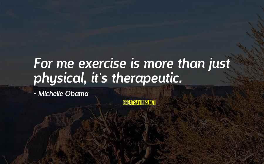 Therapeutic Sayings By Michelle Obama: For me exercise is more than just physical, it's therapeutic.