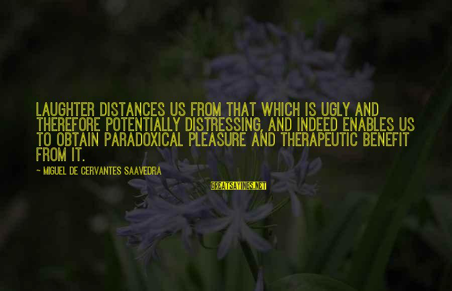 Therapeutic Sayings By Miguel De Cervantes Saavedra: Laughter distances us from that which is ugly and therefore potentially distressing, and indeed enables