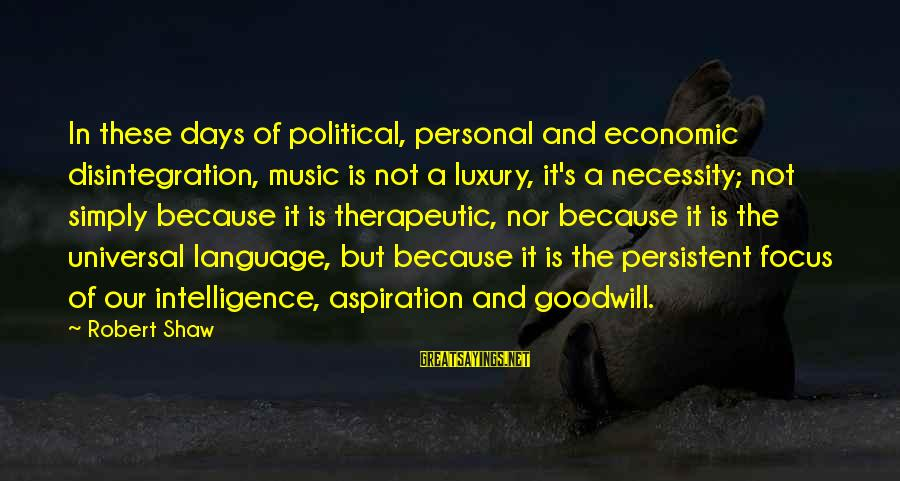 Therapeutic Sayings By Robert Shaw: In these days of political, personal and economic disintegration, music is not a luxury, it's