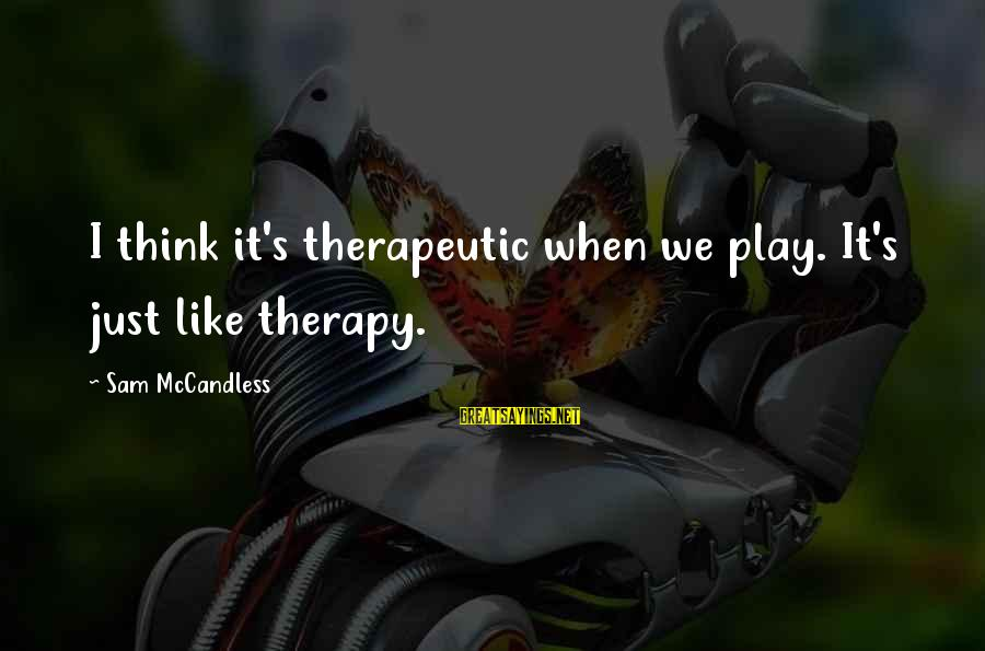 Therapeutic Sayings By Sam McCandless: I think it's therapeutic when we play. It's just like therapy.