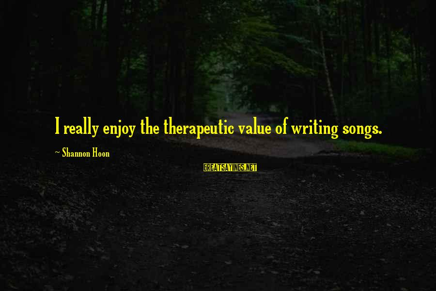 Therapeutic Sayings By Shannon Hoon: I really enjoy the therapeutic value of writing songs.