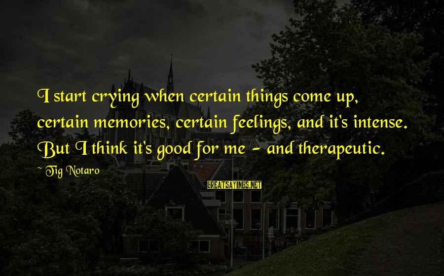 Therapeutic Sayings By Tig Notaro: I start crying when certain things come up, certain memories, certain feelings, and it's intense.