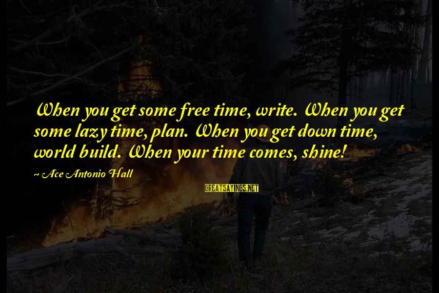 There Comes A Time In Our Life Sayings By Ace Antonio Hall: When you get some free time, write. When you get some lazy time, plan. When