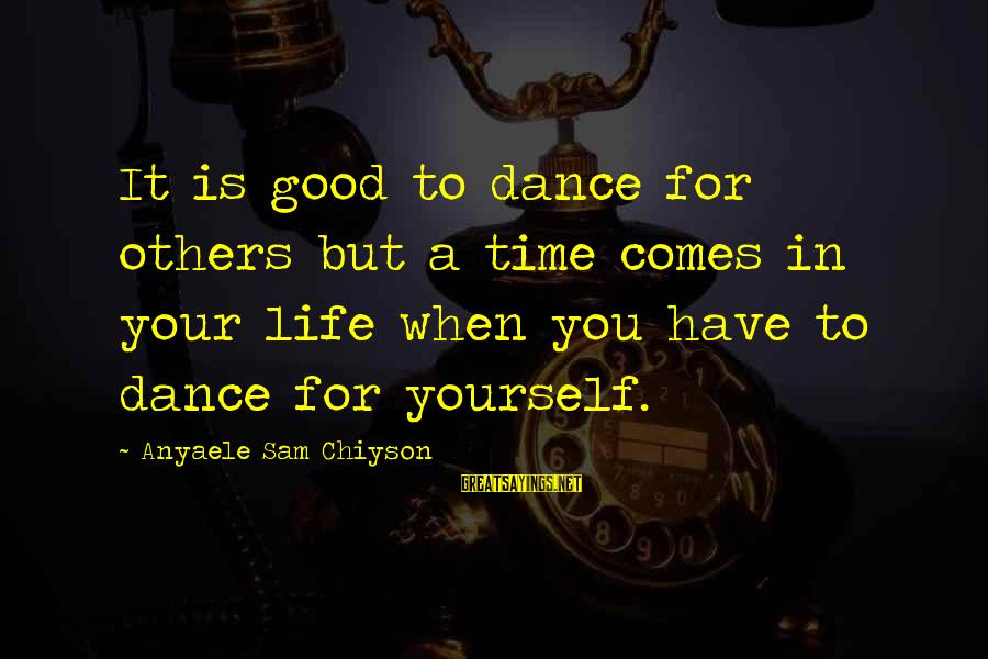 There Comes A Time In Our Life Sayings By Anyaele Sam Chiyson: It is good to dance for others but a time comes in your life when