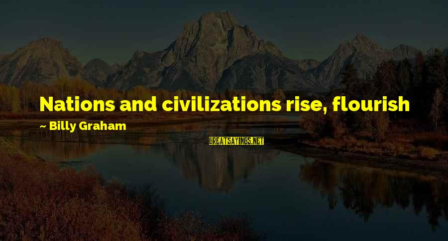 There Comes A Time In Our Life Sayings By Billy Graham: Nations and civilizations rise, flourish for a time, and then decay. Eventually each comes to