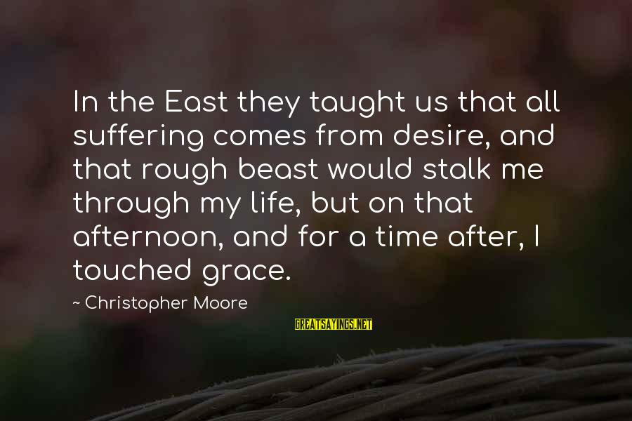 There Comes A Time In Our Life Sayings By Christopher Moore: In the East they taught us that all suffering comes from desire, and that rough