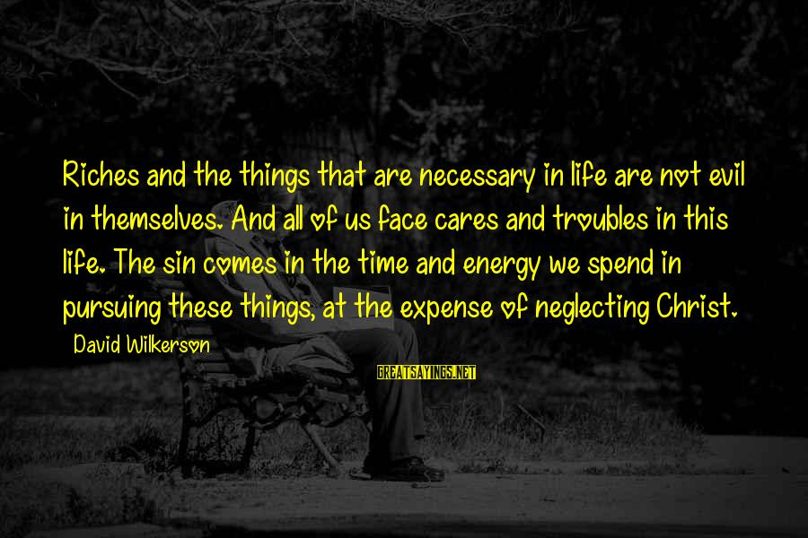 There Comes A Time In Our Life Sayings By David Wilkerson: Riches and the things that are necessary in life are not evil in themselves. And