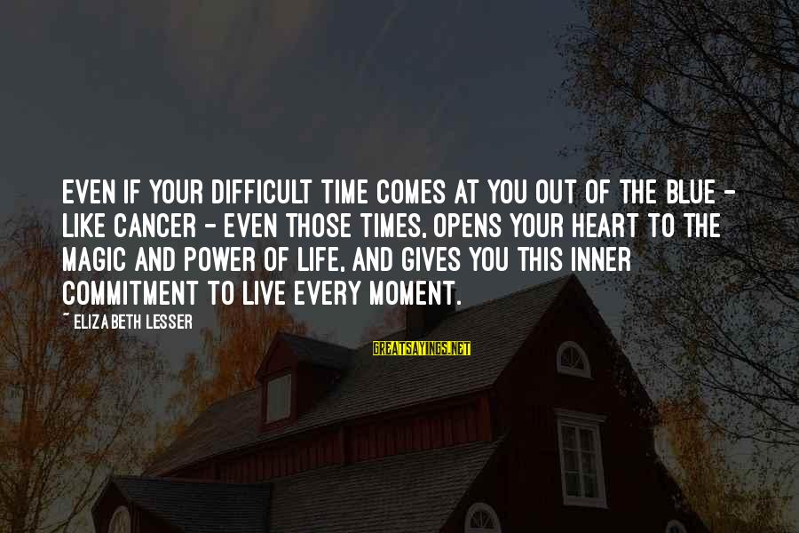 There Comes A Time In Our Life Sayings By Elizabeth Lesser: Even if your difficult time comes at you out of the blue - like cancer