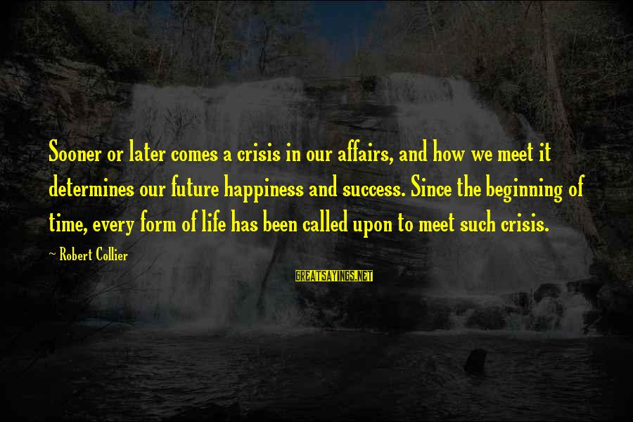 There Comes A Time In Our Life Sayings By Robert Collier: Sooner or later comes a crisis in our affairs, and how we meet it determines