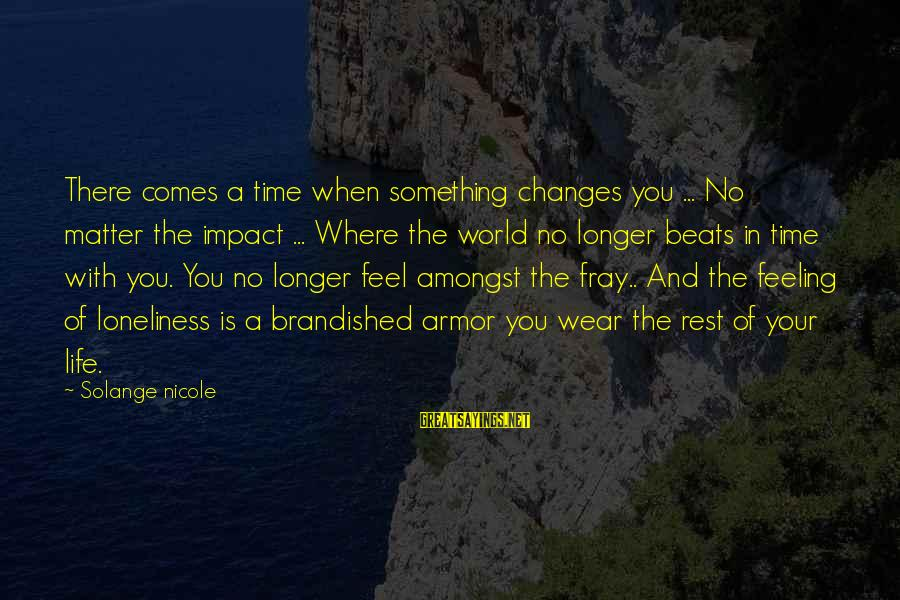 There Comes A Time In Our Life Sayings By Solange Nicole: There comes a time when something changes you ... No matter the impact ... Where