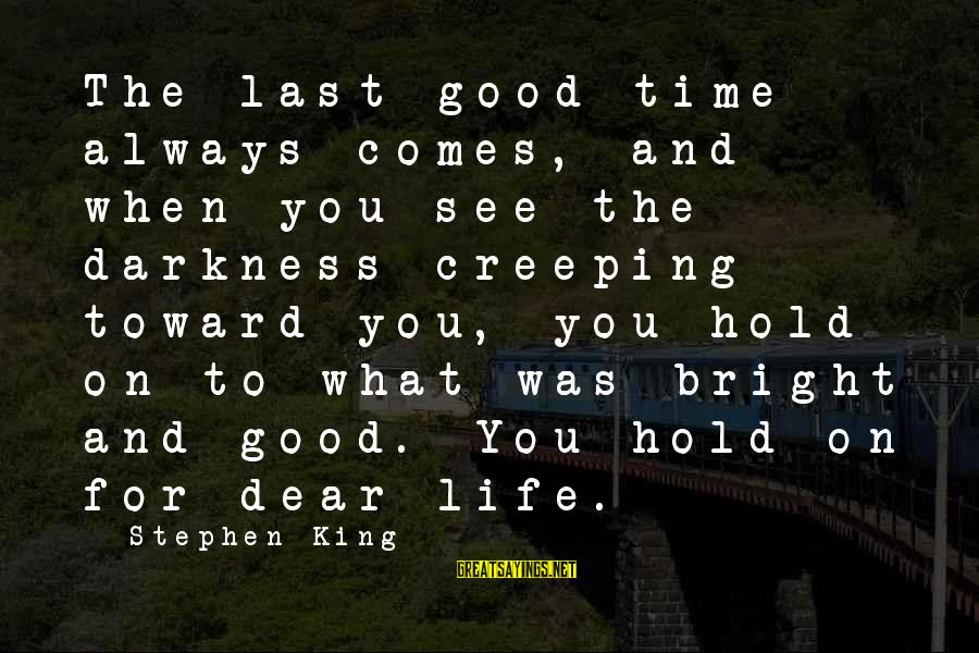 There Comes A Time In Our Life Sayings By Stephen King: The last good time always comes, and when you see the darkness creeping toward you,