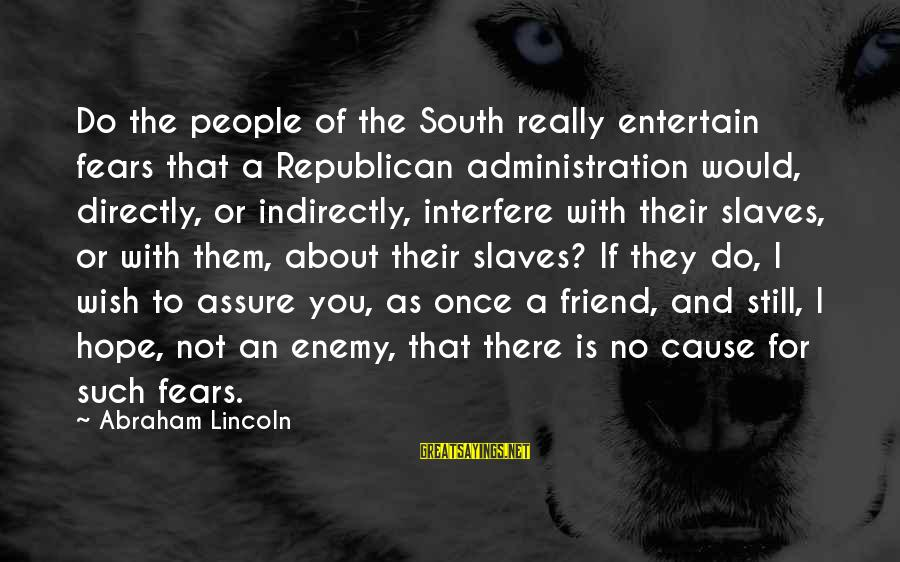 There For You Friend Sayings By Abraham Lincoln: Do the people of the South really entertain fears that a Republican administration would, directly,
