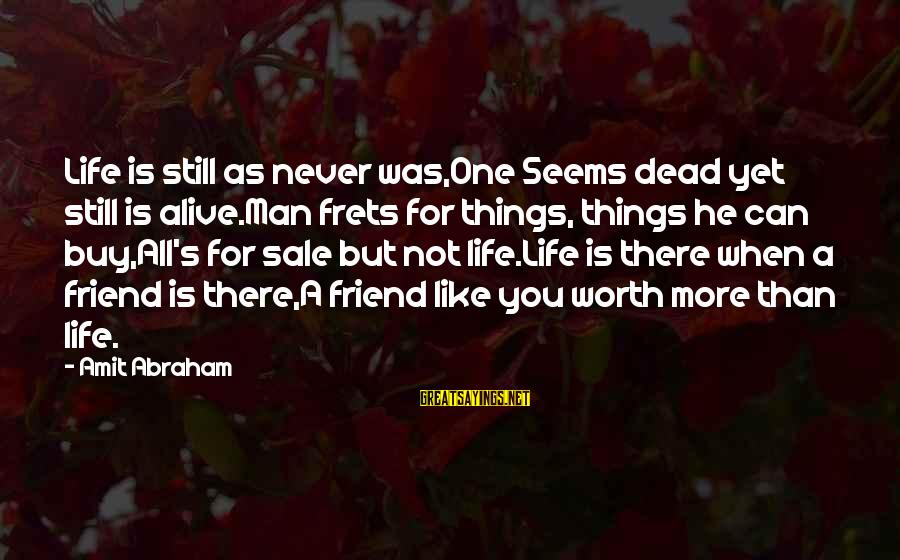 There For You Friend Sayings By Amit Abraham: Life is still as never was,One Seems dead yet still is alive.Man frets for things,