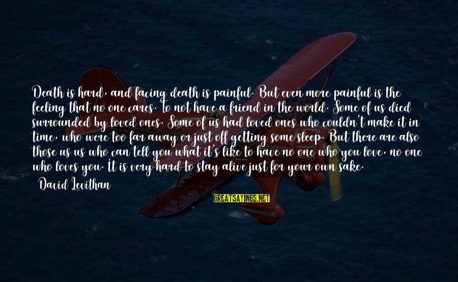 There For You Friend Sayings By David Levithan: Death is hard, and facing death is painful. But even more painful is the feeling