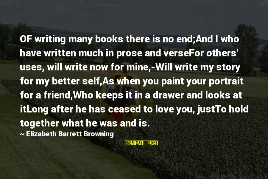 There For You Friend Sayings By Elizabeth Barrett Browning: OF writing many books there is no end;And I who have written much in prose