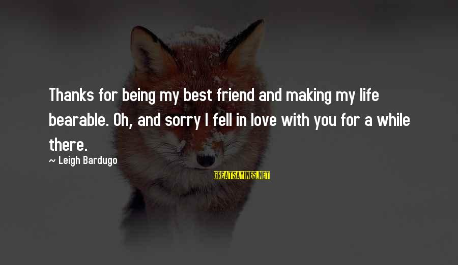 There For You Friend Sayings By Leigh Bardugo: Thanks for being my best friend and making my life bearable. Oh, and sorry I