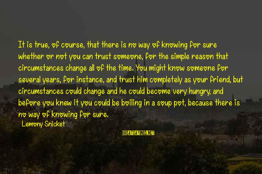 There For You Friend Sayings By Lemony Snicket: It is true, of course, that there is no way of knowing for sure whether