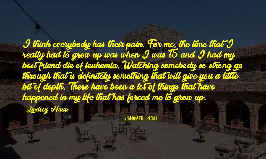 There For You Friend Sayings By Lindsey Haun: I think everybody has their pain. For me, the time that I really had to