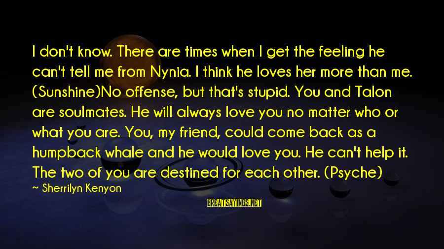 There For You Friend Sayings By Sherrilyn Kenyon: I don't know. There are times when I get the feeling he can't tell me