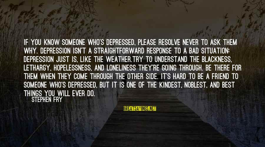 There For You Friend Sayings By Stephen Fry: If you know someone who's depressed, please resolve never to ask them why. Depression isn't