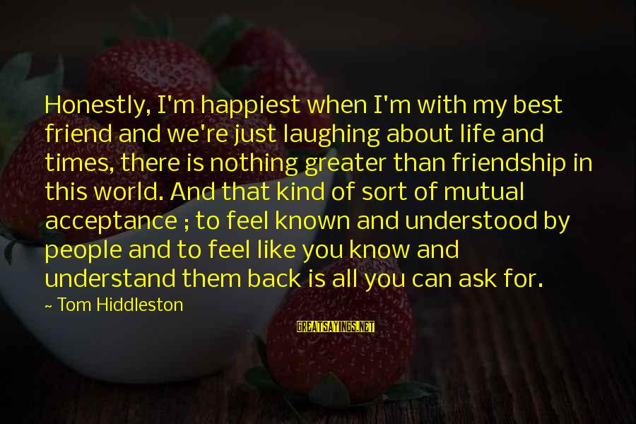 There For You Friend Sayings By Tom Hiddleston: Honestly, I'm happiest when I'm with my best friend and we're just laughing about life