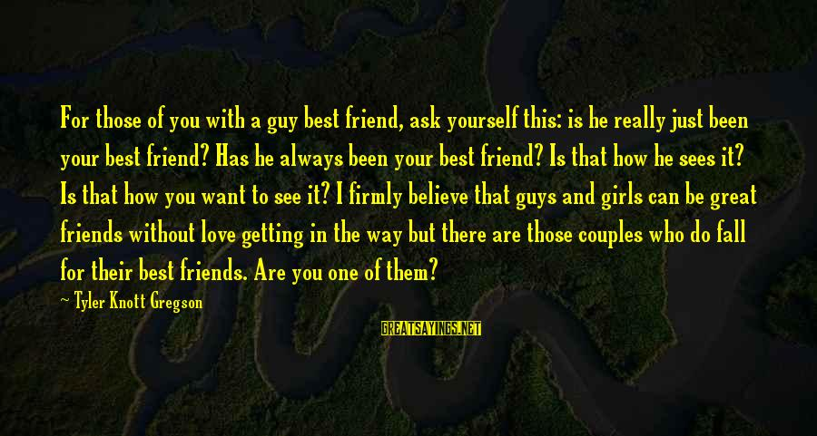 There For You Friend Sayings By Tyler Knott Gregson: For those of you with a guy best friend, ask yourself this: is he really