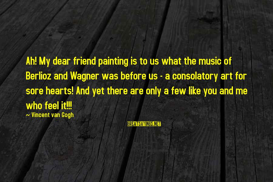 There For You Friend Sayings By Vincent Van Gogh: Ah! My dear friend painting is to us what the music of Berlioz and Wagner