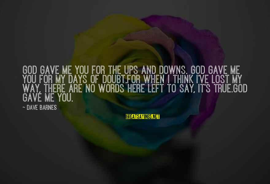There No True Love Sayings By Dave Barnes: God gave me you for the ups and downs. God gave me you for my