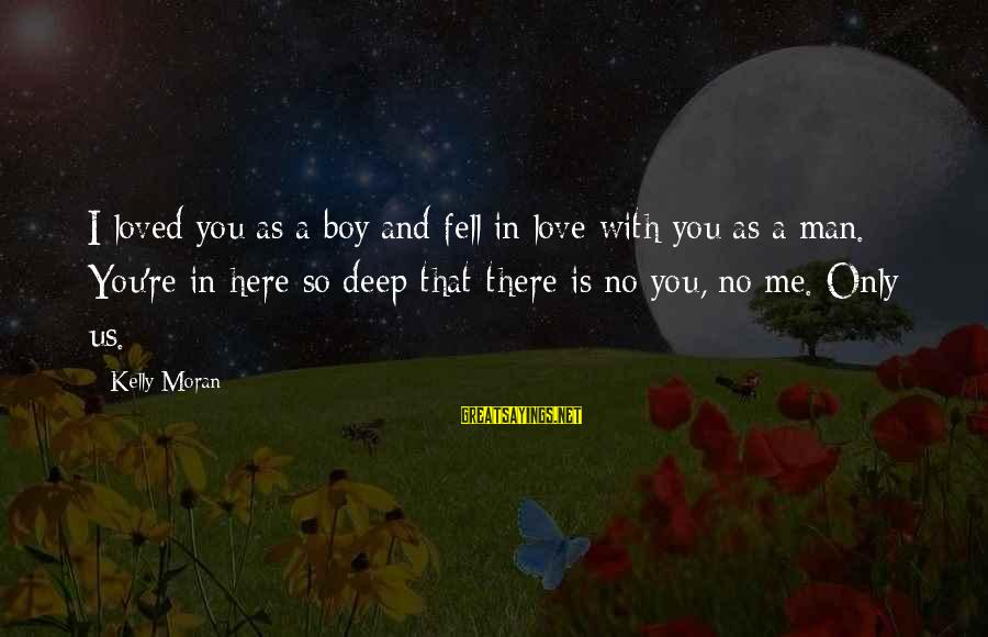 There No True Love Sayings By Kelly Moran: I loved you as a boy and fell in love with you as a man.