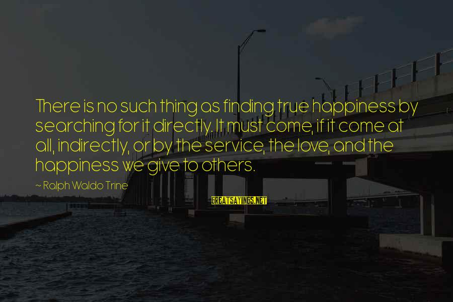 There No True Love Sayings By Ralph Waldo Trine: There is no such thing as finding true happiness by searching for it directly. It